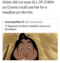 Mulan, China, and Cosmopolitan: Mulan did not save ALL OF CHINA  so Cosmo could use her for a  headline pic like this  Cosmopolitan @Cosmopolitan  11 Reasons to Never Swallow csmo.us/  QUwReyh this is AWFUL 😂😂