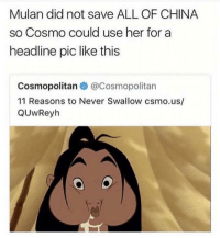 Dank, Mulan, and China: Mulan did not save ALL OF CHINA  so Cosmo could use her for a  headline pic like this  Cosmopolitan @Cosmopolitan  11 Reasons to Never Swallow csmo.us/  QUwReyh 😡