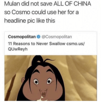 Memes, Mulan, and Omg: Mulan did not save ALL OF CHINA  so Cosmo could use her for a  headline pic like this  Cosmopolitan@Cosmopolitan  11 Reasons to Never Swallow csmo.us/  QUwReyh omg