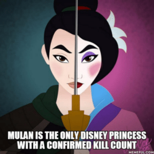 Disney, Mulan, and Army: MULAN IS THE ONLY DISNEY PRINCESS  WITH A CONFIRMED KILL COUNT  MEMEFUL.COM She did decimate an entire army with an avalanche, a horrible way to die. While not an official princess, she is marketed as one.