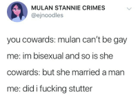 Fucking, Mulan, and Bisexual: MULAN STANNIE CRIMES  @ejnoodles  you cowards: mulan can't be gay  me: im bisexual and so is she  cowards: but she married a man  me: did i fucking stutter
