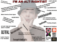 goy: multi-culti kek  I just look at the facts.  Rebelling against my traditionally  conservative parents, while feeling  superior to my liberal peers.  The SJWs are the greatest enemy  Yes i said MAN-kind.  mankind has ever faced.  What a cuck.  cuck,  Fascism works.  Fucking feminists  Make America Great Again  I hate how SJWs go  LOOKING for things  BASED MILO  / am extremely cynical  It's a coping mechanism  Fucking sheeple.  Weapons of choice:  to be mad about.  OY VEY THE GOY KNOWS  SHUT IT DOWN  I've accepted i will die alone.  CO  Get a job? I'm too busy  editing Ben Garrison comics.  INFO  WARS  I wish i lived in  V for Vendetta  Straight white men  are the most oppressed  BLACKED  m an experi in identty poitics group in the world.  TRUMP  STEAKS  .com
