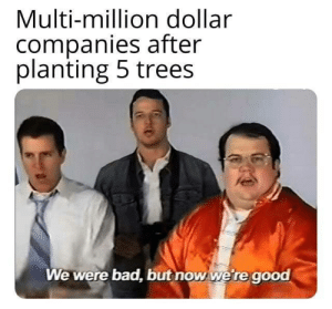 We. Are. Green.: Multi-million dollar  companies after  planting 5 trees  We were bad, but now we're good We. Are. Green.