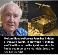 Anyone wanna go on a treasure hunt? 💰 └▶https://www.WowAmazing.com/lifestyle/luxury-lifestyle/the-riddle-that-will-help-you-become-a-millionaire/: Multimillionaire Forrest Fenn has hidden  a treasure worth in between 1 million  and 3 million in the Rocky Mountains. To  find it, you must solve his riddle. So far, no  one has found it. Anyone wanna go on a treasure hunt? 💰 └▶https://www.WowAmazing.com/lifestyle/luxury-lifestyle/the-riddle-that-will-help-you-become-a-millionaire/