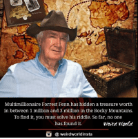 Forrester: Multimillionaire Forrest Fenn has hidden a treasure worth  in between 1 million and 3 million in the Rocky Mountains.  To find it, you must solve his riddle. So far, no one  has found it.  Weird World  weirdworldinsta  a