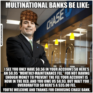 """Frfr!: MULTINATIONAL BANKS BE LIKE:  CHASE  ISEE YOU ONLY HAVE $0.56 IN YOUR ACCOUNT SO HERE'S  AN $8.95 """"MONTHLY MAINTENANCE FEE,"""" FOR NOT HAVING  ENOUGH MONEY TO PREVENT THE FEE YOUR ACCOUNT IS  NOW IN THE RED, AND YOU OWE US $8.93. BUT WAIT YOU  OVERDRAFTED SO HERE'S A $35.00 FEE.  YOU'RE WELCOME AND THANKS FOR CHOOSING CHASE BANK.  THEFREETHOUGHTPROJECT.COM Frfr!"""