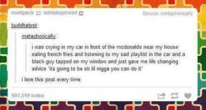 I love this post every time: multipack whiteboyfriend  Source: metaphorically  buddhabrot  metaphorically  i was crying in my car in front of the mcdonalds near my house  eating french fries and listening to my sad playlist in the car and a  black guy tapped on my window and just gave me life changing  advice 'its going to be ok lil nigga you can do it  i love this post every time  697,519 notes  CPSCP  S I love this post every time