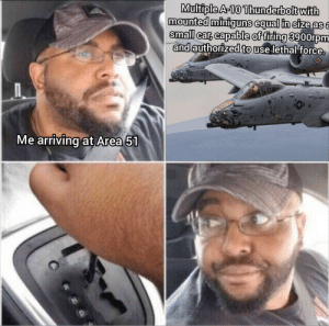 meirl by samtheclam_ MORE MEMES: Multiple A-10 Thunderbolt with  mounted miniguns equal in size asa  small car, capable of firing 3900rpm  and authorized to use lethal force.  Fart Smith  Me arriving at Area 51 meirl by samtheclam_ MORE MEMES