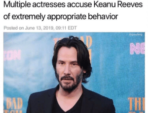 Bad, Keanu Reeves, and Hail: Multiple actresses accuse Keanu Reeves  of extremely appropriate behavior  Posted on June 13, 2019, 09:11 EDT  drgrayfang  NE  THI  BAD All hail the Brads