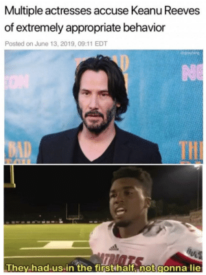 Bad, Reddit, and Keanu Reeves: Multiple actresses accuse Keanu Reeves  of extremely appropriate behavior  Posted on June 13, 2019, 09:11 EDT  drgrayfang  NE  ON  THI  BAD  TRIOTS  They had us in the first half, not gonna lie :0 read it again