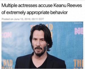 Bad, Irl, and Keanu Reeves: Multiple actresses accuse Keanu Reeves  of extremely appropriate behavior  Posted on June 13, 2019, 09:11 EDT  NE  ON  THI  BAD me😅irl