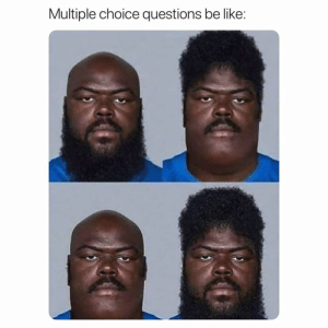 Choice: Multiple choice questions be like: