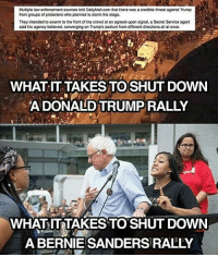 Bernie Sanders, Memes, and Trump: Multiple law enforcement sources told DailyMail.com that there was a credible threat against Trump  from groups of protesters who planned to storm the stage.  They intended to swarm to the front of the crowd at an agreed-upon signal, a Secret Service agent  said his agency believed, converging on Trump's podium from different directions all at once  WHAT IT TAKES TOSHUT DOWN  A DONALD TRUMPRALLY  AT  WHATIT TAKES TO SHUT DOWN  A BERNIE SANDERS RALLY Just sayin' feelthebern