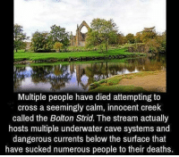 Creepy, Love, and Makeup: Multiple people have died attempting to  cross a seemingly calm, innocent ereek  called the Bolton Strid. The stream actually  hosts multiple underwater cave systems and  dangerous currents below the surface that  have sucked numerous people to their deaths. Follow @the.paranormal.guide for more! ________________________________ . . . . HASHTAGS BELOW IGNORE . . . . . . _________________________________ scary creepy gore horrormovie blood horrorfan love horrorjunkie ahs twd horror supernatural horroraddict makeup murder spooky terror creepypasta evil metal bloody follow paranormal ghost haunted me serialkiller like4like deepweb