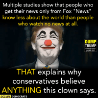 "THAT explains it!  Read more here: http://read.bi/2fa9iZz Image by Occupy Democrats, LIKE our page for more!: Multiple studies show that people who  get their news only from Fox ""News  know less about the world than people  who watch no news at all  DUMP  TRUMP  Change your  profile pic!  THAT explains why  conservatives believe  ANYTHING this clown says.  OCCUPY DEMOCRATS THAT explains it!  Read more here: http://read.bi/2fa9iZz Image by Occupy Democrats, LIKE our page for more!"