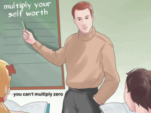 Zero, You, and Multiply: multiply your  self worth  -you can't multiply zero