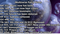 multiverse: Multiverse Patch Notes  AA-322: Music now has taste.  HN-189: You can now hear colors.  SF-341: Deletion Imminent.  FF-116: Sound has been restored.  HF-671: Sadness removed.  GV-490: YES.  TN-583, HG-204 and JU-912: Removed.  LO-935, LO-112 and LO-267: Now under HIS control  FJ-641: Atmosphere no longer on fire.  UG-722: Prepare for evacuation.  All other dimensions may continue as normal