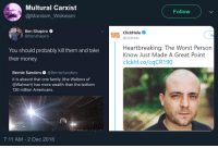 waltons: Multural Carxist  @Marxism_Wokeism  Follow  Ben Shapiroe  @benshapiro  ICClickHole  @ClickHole  Fo  You should probably kill them and take  their money.  Heartbreaking: The Worst Person  Know Just Made A Great Point  clckhl.co/cqCR190  Bernie Sanders @BernieSanders  It is absurd that one family (the Waltons of  @Walmart) has more wealth than the bottom  130 million Americans.  7:11 AM-2 Dec 2018