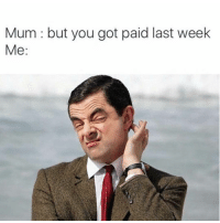 Mum but you got paid last week  Me idk what this means but I love Mr. Bean. if you have Mr. Bean memes, send them to me and I'll post them