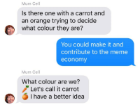 "Meme, Memes, and Moms: Mum Cell  Is there one with a carrot and  an orange trying to decide  what colour they are?  You could make it and  contribute to the meme  economy  Mum Cell  What colour are we?  Let's call it carrot  I have a better idea <p>moms like memes too :) via /r/wholesomememes <a href=""http://ift.tt/2mc2UVb"">http://ift.tt/2mc2UVb</a></p>"