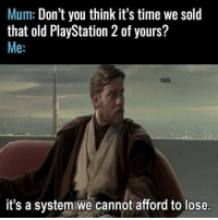 PlayStation, Time, and Old: Mum: Don't you think it's time we sold  that old PlayStation 2 of yours?  Me:  it's a system we cannot afford to lose I can relate