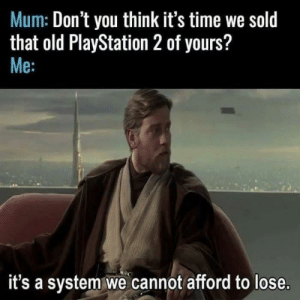 PlayStation, Time, and Old: Mum: Don't you think it's time we sold  that old PlayStation 2 of yours?  Me:  it's a system we cannot afford to lose