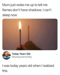 Dank, Today, and Old: Mum just woke me up to tell me  flames don't have shadows. I can't  sleep now  Today Years Old  @todayyearsoldig  I was today years old when I realized  this Shadows only appear when there is light.