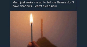 flames: Mum just woke me up to tell me flames don't  have shadows. I can't sleep now