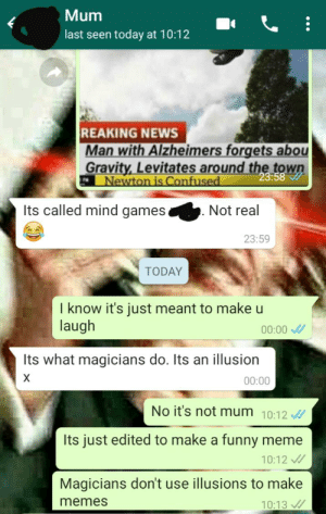 My mum thinks memes are illusions made by magicians.: Mum  last seen today at 10:12  REAKING NEWS  Man with Alzheimers forgets abou  Gravity, Levitates around the town  23:58  Newton is Confused  Its called mind games.  Not real  23:59  TODAY  I know it's just meant to make u  laugh  00:00 /  Its what magicians do. Its an illusion  00:00  No it's not mum 10:12 /  Its just edited to make a funny meme  10:12 /  Magicians don't use illusions to make  memes  10:13 / My mum thinks memes are illusions made by magicians.