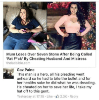 "Memes, 🤖, and Hero: Mum Loses Over Seven Stone After Being Called  ""Fat F*ck' By Cheating Husband And Mistress  theladbible.com  Gaz Paine  This man is a hero, all his pleading went  unheard so he had to bite the bullet and for  her healths sake he did what he was dreading.  He cheated on her to save her life, l take my  hat off to this gent.  Yesterday at 17:15 Like 2.3K Reply Not all heroes wear capes."