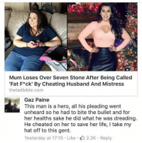 "<p>A real hero via /r/memes <a href=""http://ift.tt/2inEJ2H"">http://ift.tt/2inEJ2H</a></p>: Mum Loses Over Seven Stone After Being Called  'Fat F*ck' By Cheating Husband And Mistress  theladbible.conm  Gaz Paine  This man is a hero, all his pleading went  unheard so he had to bite the bullet and for  her healths sake he did what he was dreadingg  He cheated on her to save her life, I take my  hat off to this gent.  Yesterday at 17:15 Like 2.3K Reply <p>A real hero via /r/memes <a href=""http://ift.tt/2inEJ2H"">http://ift.tt/2inEJ2H</a></p>"