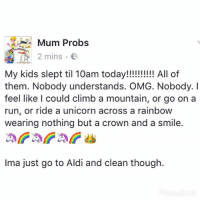 Unicorning: Mum Probs  2 mins.  2 mins .  My kids slept til 10am today!!!!!!! All of  them. Nobody understands. OMG. Nobody. I  feel like l could climb a mountain, or go on a  run, or ride a unicorn across a rainboW  wearing nothing but a crown and a smile.  Ima just go to Aldi and clean though.
