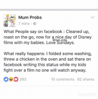 Facebook feels: Mum Probs  7 mins  E  What People say on facebook Cleaned up,  roast on the go, now for a nice day of Disney  films with my babies. Love Sundays.  What really happens: l folded some washing,  threw a chicken in the oven and sat there on  facebook writing this status while my kids  fight over a film no one will watch anyway.  SO 393  10 comments 62 shares Facebook feels