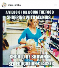 sex education: mum.probs  A VIDEO OF ME DOING THE FOOD  SHOPPING WITHMVKIDS  SHOULDBE SHOWN IN  SEX EDUCATION CLASSES