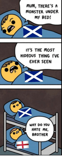 Monster, Scottish, and Hate Me: muM, THERE'S A  MONSTER UNDER  MY BED!  IT'S THE MOST  HIDEOUS THING I'VE  EVER SEEN  WHY DO YOU  HATE ME,  BROTHER Scottish referendum (circa 2014 AD)