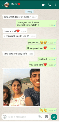 Mum asked me what af meant (beta means son in Hindi which is an Indian language): Mum  Today  beta what does 'af' mean?  17:57  teenagers use it as an  alternative to 'a lot':)  17:58  1759  I love you atf  is this right way to use it?  17:59  yes correct17:59  I love you af too17:59  take care and stay safe  18:00  yes I will 18:01  you take care 18:01  18:05  18:05  lype a message Mum asked me what af meant (beta means son in Hindi which is an Indian language)