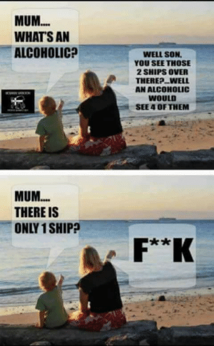 Alcoholic, Terrible Facebook, and Them: MUM...  WHAT'S AN  ALCOHOLIC?  WELL SON  YOU SEE THOSE  2 SHIPS OVER  THEREP..WELL  AN ALCOHOLIC  WOULD  SEE 4 OF THEM  w  MUM...  THERE IS  ONLY 1 SHIP?  F**K F**K