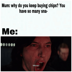 Reddit, Fat, and Chips: Mum: why do you keep buying chips? You  have so many sna-  Me:  More! Fat, I am. Chips, I require