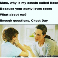 Mum, why is my cousin called Rose  Because your aunty loves roses  What about me?  Enough questions, Chest Day  A @meme belicur Monday InternationalChestDay