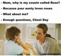 Chest Day, Roses, and Cousins: Mum, why is my cousin called Rose?  Because your aunty loves roses  What about me?  Enough questions, Chest Day  @memebellciurls CHEST DAY ENOUGH!  www.doyoueven.com
