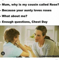 Good, Rose, and Chest Day: Mum, why is my cousin called Rose?  Because your aunty loves roses  What about me?  Enough questions, Chest Day  memebel curls Good boy