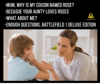 Game Memes: -MUM, WHY IS MY COUSIN NAMED ROSE?  BECASUE YOUR AUNTY LOVES ROSES  WHAT ABOUT ME?  GAMING MEMES  -ENOUGH QUESTIONS, BATTLEFIELD 1 DELUXE EDITION