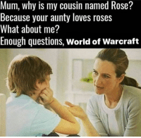 Obviously a noob :p ~ Iesha: Mum, why is my cousin named Rose?  Because your aunty loves roses  What about me?  Enough questions, World of Warcraft Obviously a noob :p ~ Iesha