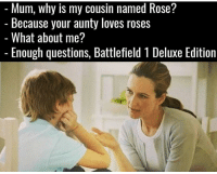 Memes, Rose, and Battlefield: Mum, why is my cousin named Rose?  Because your aunty loves roses  What about me?  Enough questions, Battlefield 1 Deluxe Edition Bruuuh 😂😂😂😂 Who got Bf1 for Christmas?