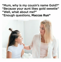 """Memes, Run, and Aussie: """"Mum, why is my cousin's name Gold?""""  """"Because your aunt likes gold sweetie""""  hat about me?'  35  """"Enough questions, Maccas Run"""" It's just the Aussie thing to do"""