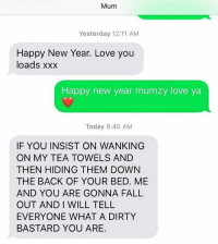 Move on to socks - 📷 joebassett486 | TW: Mum  Yesterday 12:11 AM  Happy New Year. Love you  loads xx:x  Happy new year mumzy love ya  Today 8:40 AM  IF YOU INSIST ON WANKING  ON MY TEA TOWELS AND  THEN HIDING THEM DOWN  THE BACK OF YOUR BED. ME  AND YOU ARE GONNA FALL  OUT AND I WILL TELL  EVERYONE WHAT A DIRTY  BASTARD YOU ARE. Move on to socks - 📷 joebassett486 | TW