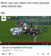 Memes, youtube.com, and Video: Mum: you can watch one more youtube  video before bed  Me:  ARG 01:56 NZ  RUGBY  MEMES  Instagham  0:00  YouTube  Scrum compilation (9 hours)  rugby2000. 275,923 views  1 486 121 It's happening 😂😂 rugby scrum banter
