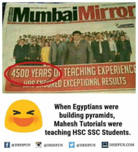 Memes, Teaching, and 🤖: MumbaiMirror  4500 YEARS D TEACHING EXPERIENC  UDC ENSUNED EXCEPTIONAL RESULTS  When Egyptians were  building pyramids,  Mahesh Tutorials were  teaching HSC SSC Students.  fDESIFUNDESIFUNDESIFUN DESIFUN.CoM desifun