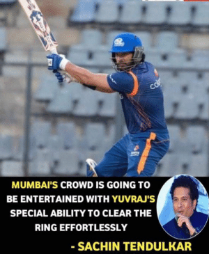 tendulkar: MUMBAI'S CROWD IS GOING T0  BE ENTERTAINED WITH YUVRAJ'S  SPECIAL ABILITY TO CLEAR THE  RING EFFORTLESSLY  SACHIN TENDULKAR