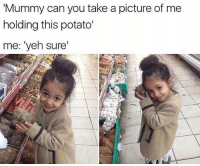 """Take A Picture Of Me: Mummy can you take a picture of me  holding this potato'  me: """"yeh sure'"""